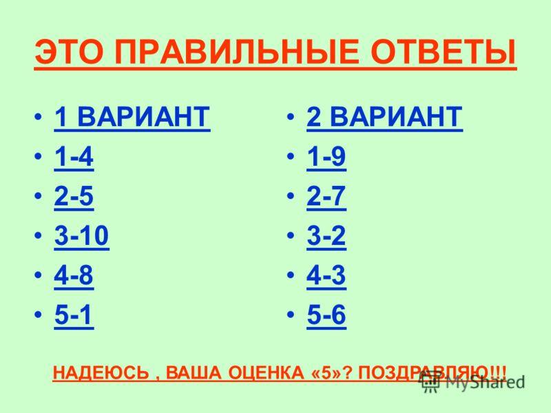 ЭТО ПРАВИЛЬНЫЕ ОТВЕТЫ 1 ВАРИАНТ 1-4 2-5 3-10 4-8 5-1 2 ВАРИАНТ 1-9 2-7 3-2 4-3 5-6 НАДЕЮСЬ, ВАША ОЦЕНКА «5»? ПОЗДРАВЛЯЮ!!!