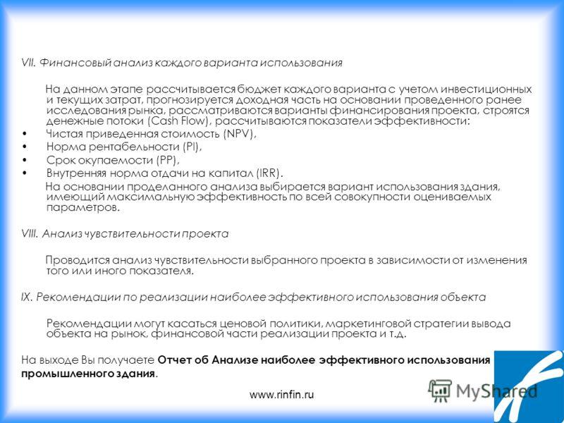 www.rinfin.ru VII. Финансовый анализ каждого варианта использования На данном этапе рассчитывается бюджет каждого варианта с учетом инвестиционных и текущих затрат, прогнозируется доходная часть на основании проведенного ранее исследования рынка, рас