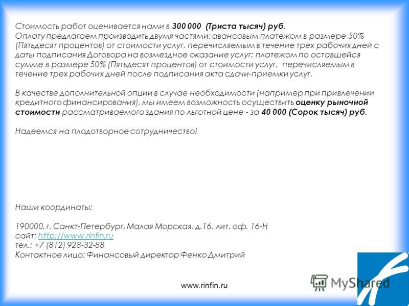 www.rinfin.ru Стоимость работ оценивается нами в 300 000 (Триста тысяч) руб. Оплату предлагаем производить двумя частями: авансовым платежом в размере 50% (Пятьдесят процентов) от стоимости услуг, перечисляемым в течение трех рабочих дней с даты подп
