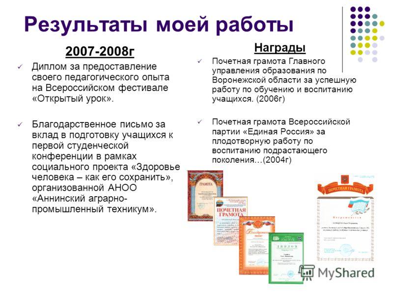 Результаты моей работы 2007-2008г Диплом за предоставление своего педагогического опыта на Всероссийском фестивале «Открытый урок». Благодарственное письмо за вклад в подготовку учащихся к первой студенческой конференции в рамках социального проекта