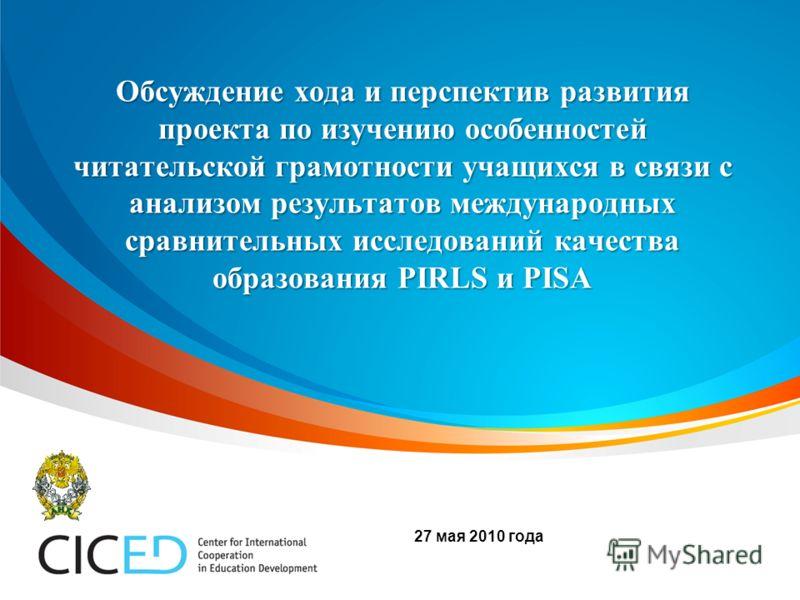 Обсуждение хода и перспектив развития проекта по изучению особенностей читательской грамотности учащихся в связи с анализом результатов международных сравнительных исследований качества образования PIRLS и PISA 27 мая 2010 года