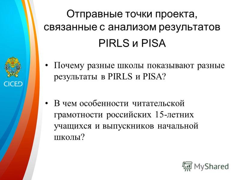 Отправные точки проекта, связанные с анализом результатов PIRLS и PISA Почему разные школы показывают разные результаты в PIRLS и PISA? В чем особенности читательской грамотности российских 15-летних учащихся и выпускников начальной школы?