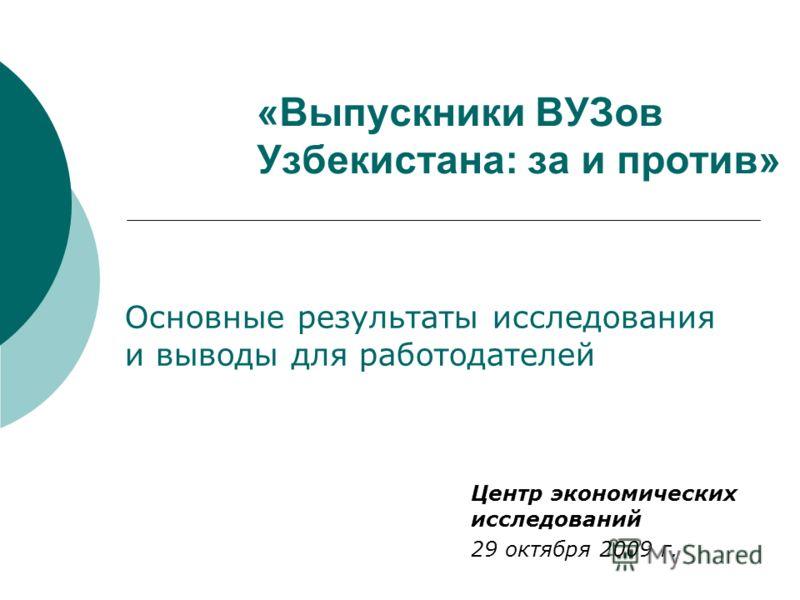 «Выпускники ВУЗов Узбекистана: за и против» Центр экономических исследований 29 октября 2009 г. Основные результаты исследования и выводы для работодателей