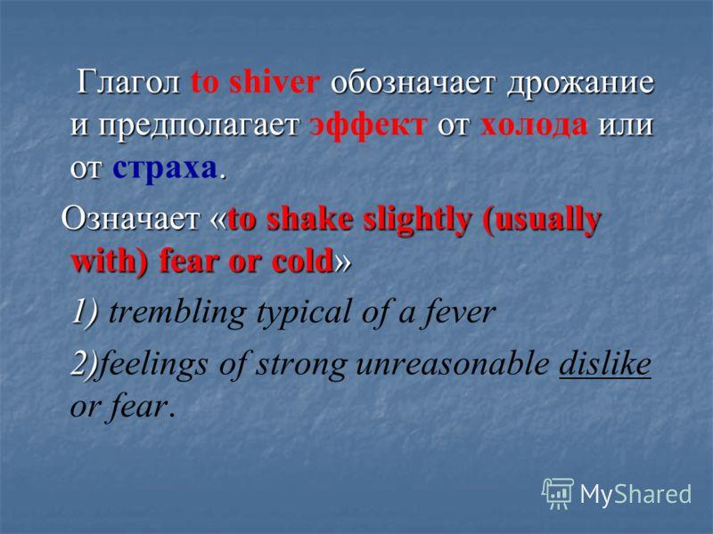 Глагол обозначает дрожание и предполагает от или от. Глагол to shiver обозначает дрожание и предполагает эффект от холода или от страха. Означает «to shake slightly (usually with) fear or cold» Означает «to shake slightly (usually with) fear or cold»