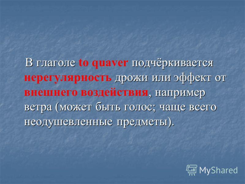 В глаголе подчёркивается дрожи или эффект от, например ветра (может быть голос; чаще всего неодушевленные предметы). В глаголе to quaver подчёркивается нерегулярность дрожи или эффект от внешнего воздействия, например ветра (может быть голос; чаще вс