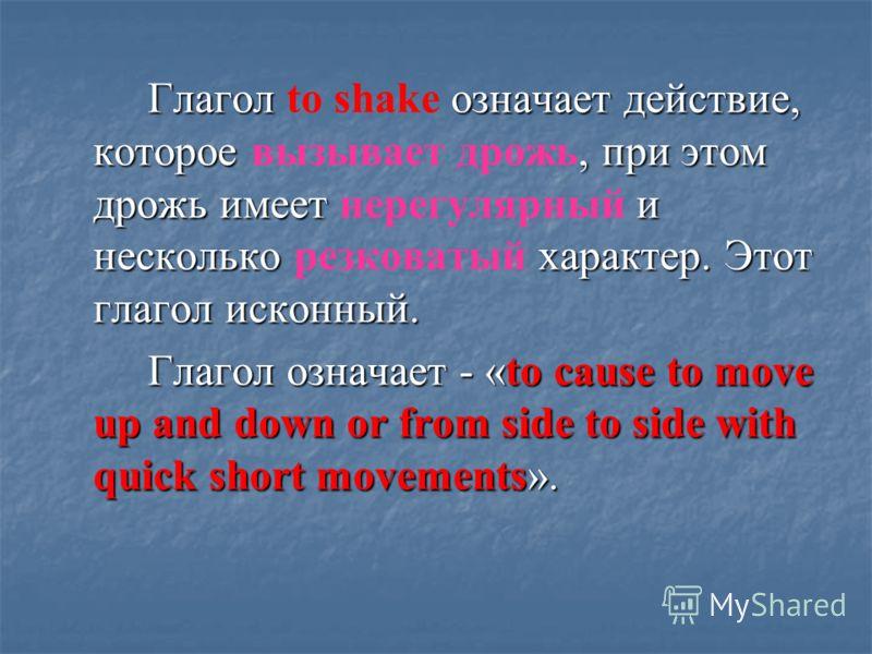 Глагол означает действие, которое, при этом дрожь имеет и несколько характер. Этот глагол исконный. Глагол to shake означает действие, которое вызывает дрожь, при этом дрожь имеет нерегулярный и несколько резковатый характер. Этот глагол исконный. Гл