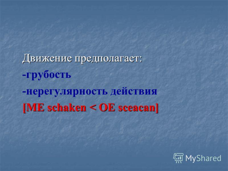 Движение предполагает: Движение предполагает: -грубость -нерегулярность действия [ME schaken < OE sceacan] [ME schaken < OE sceacan]