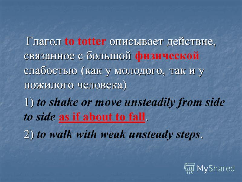 Глагол описывает действие, связанное с большой слабостью (как у молодого, так и у пожилого человека) Глагол to totter описывает действие, связанное с большой физической слабостью (как у молодого, так и у пожилого человека) 1). 1) to shake or move uns