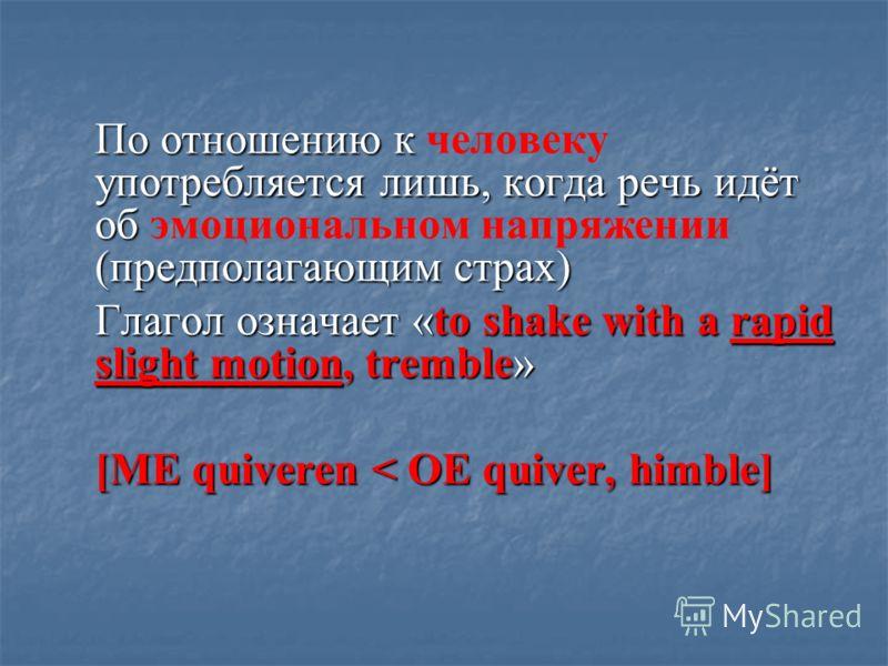 По отношению к человеку употребляется лишь, когда речь идёт об эмоциональном напряжении (предполагающим страх) Глагол означает «to shake with a rapid slight motion, tremble» [ME quiveren < OE quiver, himble]