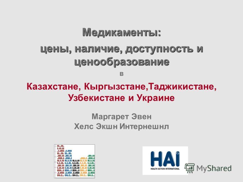Медикаменты: цены, наличие, доступность и ценообразование в Казахстане, Кыргызстане,Таджикистане, Узбекистане и Украине Маргарет Эвен Хелс Экшн Интернешнл