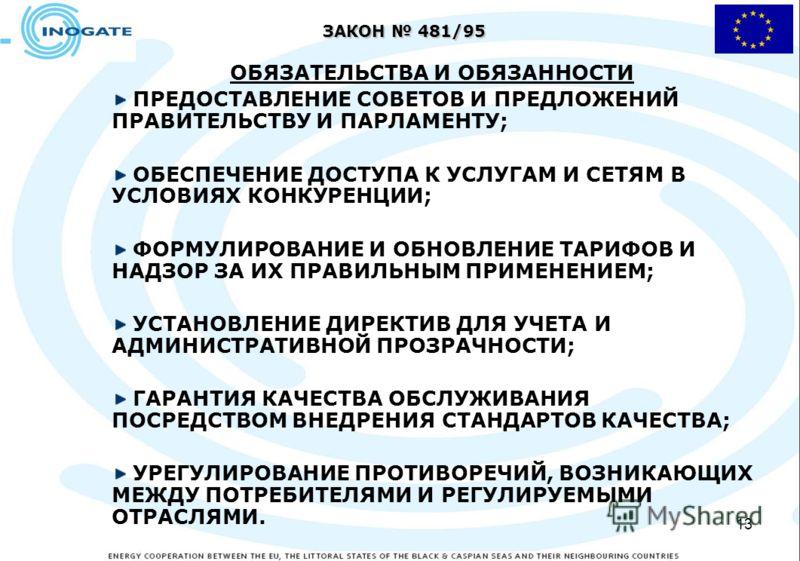 13 ЗАКОН 481/95 ОБЯЗАТЕЛЬСТВА И ОБЯЗАННОСТИ ПРЕДОСТАВЛЕНИЕ СОВЕТОВ И ПРЕДЛОЖЕНИЙ ПРАВИТЕЛЬСТВУ И ПАРЛАМЕНТУ; ОБЕСПЕЧЕНИЕ ДОСТУПА К УСЛУГАМ И СЕТЯМ В УСЛОВИЯХ КОНКУРЕНЦИИ; ФОРМУЛИРОВАНИЕ И ОБНОВЛЕНИЕ ТАРИФОВ И НАДЗОР ЗА ИХ ПРАВИЛЬНЫМ ПРИМЕНЕНИЕМ; УСТА