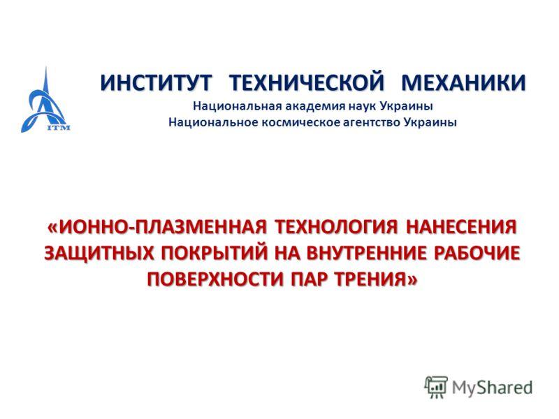ИНСТИТУТ ТЕХНИЧЕСКОЙ МЕХАНИКИ Национальная академия наук Украины Национальное космическое агентство Украины «ИОННО-ПЛАЗМЕННАЯ ТЕХНОЛОГИЯ НАНЕСЕНИЯ ЗАЩИТНЫХ ПОКРЫТИЙ НА ВНУТРЕННИЕ РАБОЧИЕ ПОВЕРХНОСТИ ПАР ТРЕНИЯ»