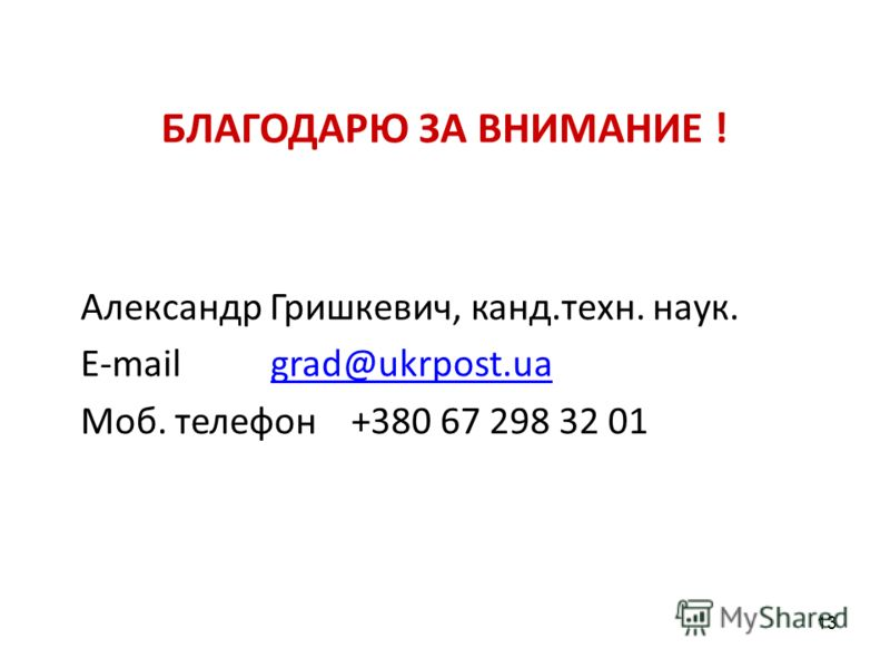 БЛАГОДАРЮ ЗА ВНИМАНИЕ ! Александр Гришкевич, канд.техн. наук. Е-mail grad@ukrpost.uagrad@ukrpost.ua Моб. телефон +380 67 298 32 01 13