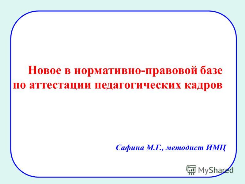 1 Новое в нормативно-правовой базе по аттестации педагогических кадров Сафина М.Г., методист ИМЦ
