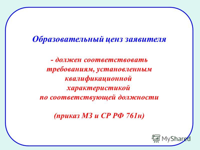 26 Образовательный ценз заявителя - должен соответствовать требованиям, установленным квалификационной характеристикой по соответствующей должности (приказ МЗ и СР РФ 761н)