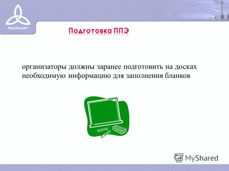 организаторы должны заранее подготовить на досках необходимую информацию для заполнения бланков