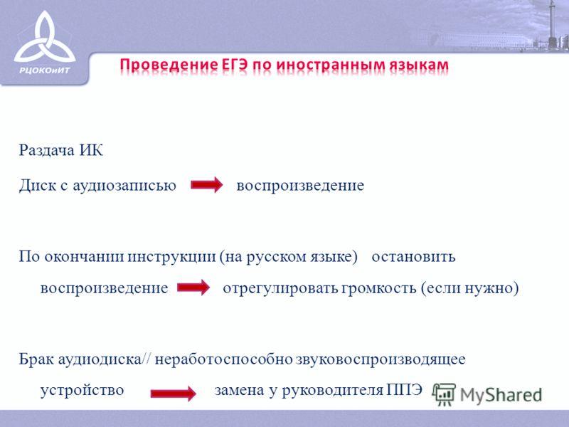 Раздача ИК Диск с аудиозаписью воспроизведение По окончании инструкции (на русском языке) остановить воспроизведение отрегулировать громкость (если нужно) Брак аудиодиска// неработоспособно звуковоспроизводящее устройство замена у руководителя ППЭ