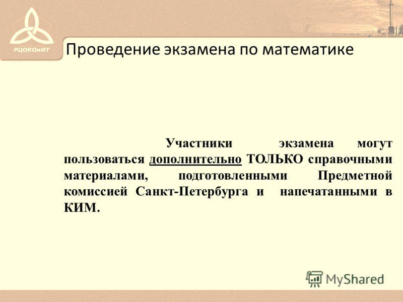 Проведение экзамена по математике Участники экзамена могут пользоваться дополнительно ТОЛЬКО справочными материалами, подготовленными Предметной комиссией Санкт-Петербурга и напечатанными в КИМ.