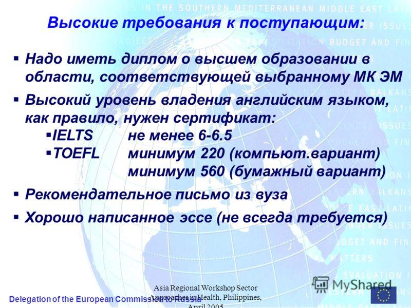 Delegation of the European Commission to Russia Asia Regional Workshop Sector Approaches in Health, Philippines, April 2005 Высокие требования к поступающим: Надо иметь диплом о высшем образовании в области, соответствующей выбранному МК ЭМ Высокий у
