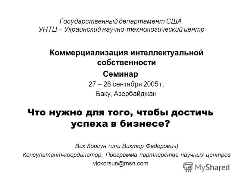 1 Государственный департамент США УНТЦ – Украинский научно-технологический центр Коммерциализация интеллектуальной собственности Семинар 27 – 28 сентября 2005 г. Баку, Азербайджан Что нужно для того, чтобы достичь успеха в бизнесе? Вик Корсун (или Ви