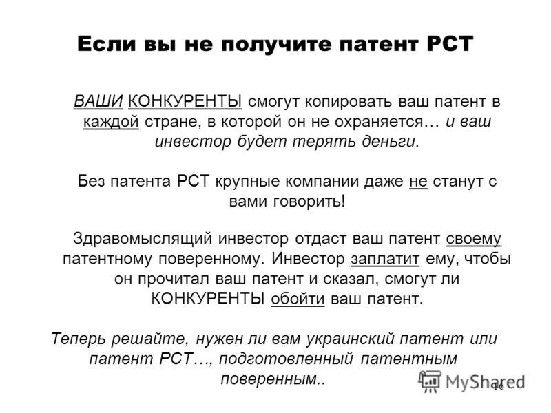 16 Если вы не получите патент PCT ВАШИ КОНКУРЕНТЫ смогут копировать ваш патент в каждой стране, в которой он не охраняется… и ваш инвестор будет терять деньги. Без патента PCT крупные компании даже не станут с вами говорить! Здравомыслящий инвестор о