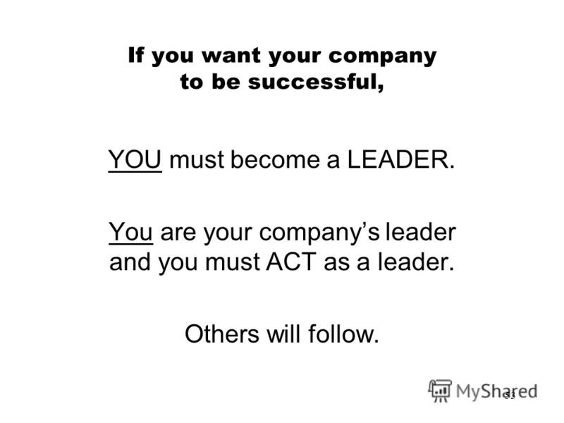53 If you want your company to be successful, YOU must become a LEADER. You are your companys leader and you must ACT as a leader. Others will follow.