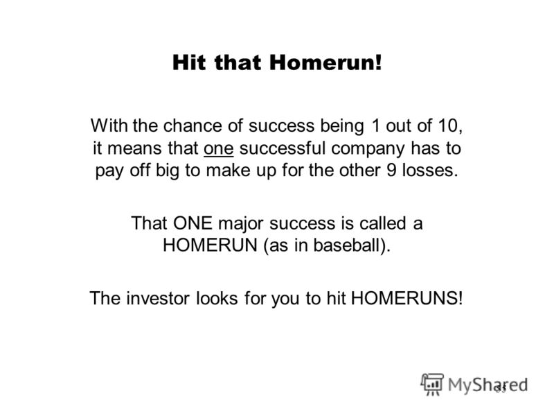 55 Hit that Homerun! With the chance of success being 1 out of 10, it means that one successful company has to pay off big to make up for the other 9 losses. That ONE major success is called a HOMERUN (as in baseball). The investor looks for you to h