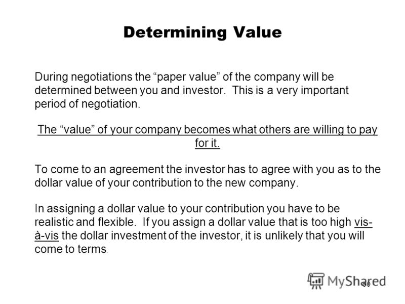 60 Determining Value During negotiations the paper value of the company will be determined between you and investor. This is a very important period of negotiation. The value of your company becomes what others are willing to pay for it. To come to a