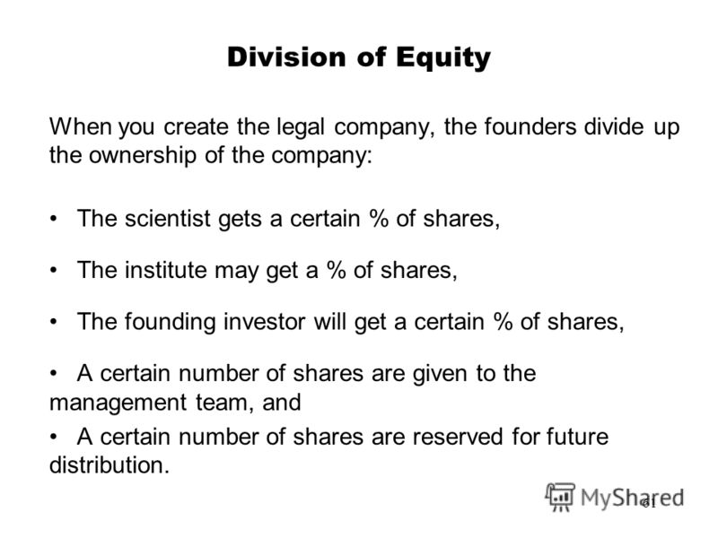 61 Division of Equity When you create the legal company, the founders divide up the ownership of the company: The scientist gets a certain % of shares, The institute may get a % of shares, The founding investor will get a certain % of shares, A certa
