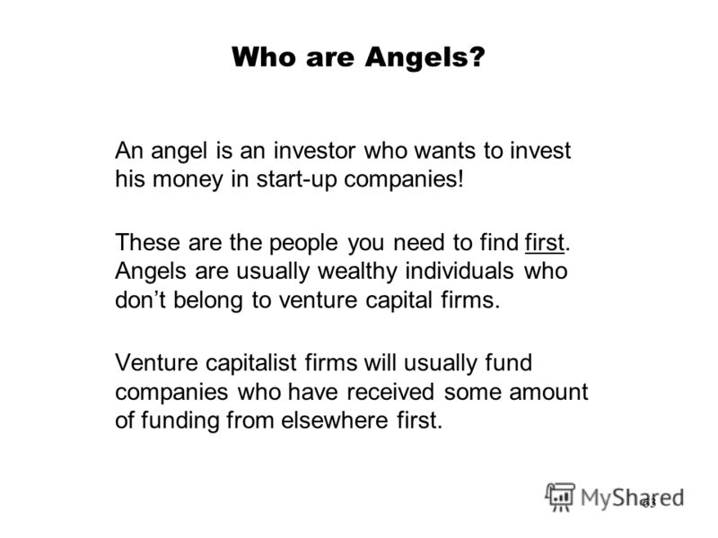 63 Who are Angels? An angel is an investor who wants to invest his money in start-up companies! These are the people you need to find first. Angels are usually wealthy individuals who dont belong to venture capital firms. Venture capitalist firms wil