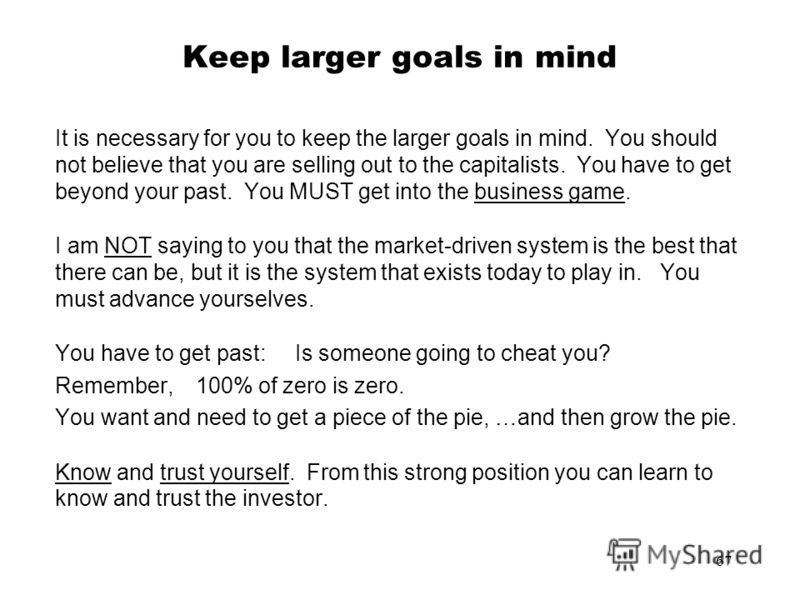 67 Keep larger goals in mind It is necessary for you to keep the larger goals in mind. You should not believe that you are selling out to the capitalists. You have to get beyond your past. You MUST get into the business game. I am NOT saying to you t