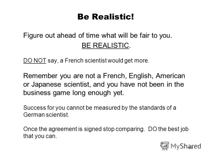 68 Be Realistic! Figure out ahead of time what will be fair to you. BE REALISTIC. DO NOT say, a French scientist would get more. Remember you are not a French, English, American or Japanese scientist, and you have not been in the business game long e
