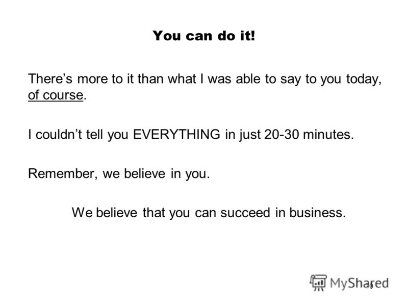 70 You can do it! Theres more to it than what I was able to say to you today, of course. I couldnt tell you EVERYTHING in just 20-30 minutes. Remember, we believe in you. We believe that you can succeed in business.