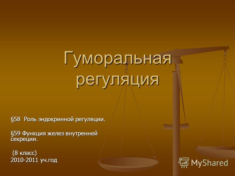 Гуморальная регуляция §58 Роль эндокринной регуляции. §59 Функция желез внутренней секреции. (8 класс) (8 класс) 2010-2011 уч.год