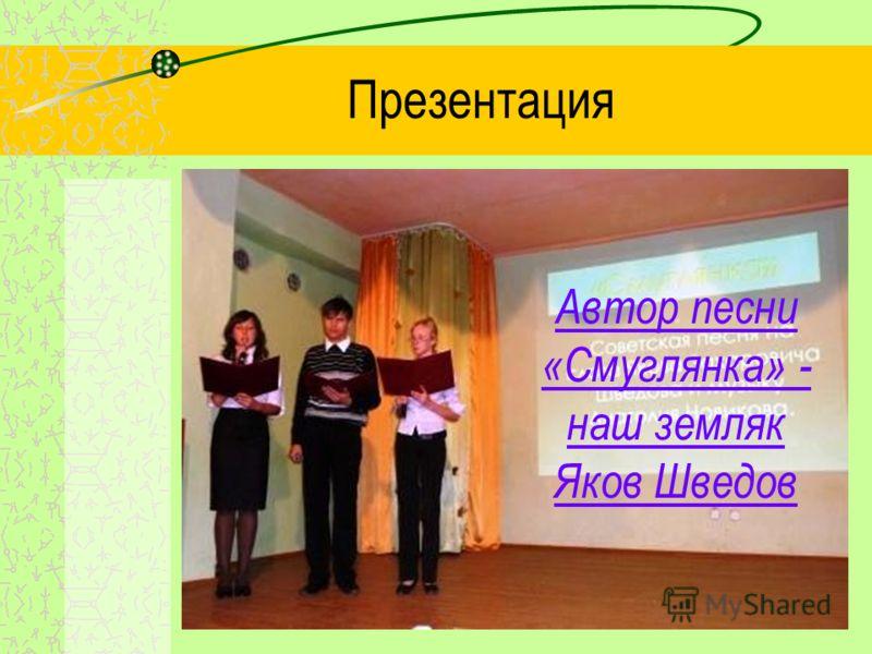 Презентация Автор песни «Смуглянка» - наш земляк Яков Шведов