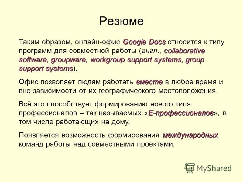Резюме Google Docs collaborative software, groupware, workgroup support systems, group support systems Таким образом, онлайн-офис Google Docs относится к типу программ для совместной работы (англ., collaborative software, groupware, workgroup support