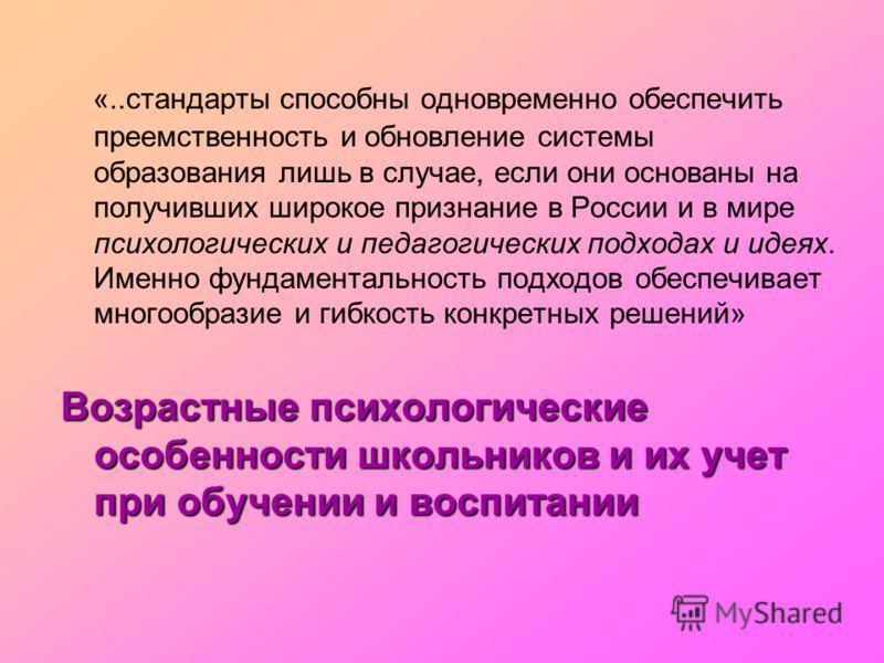 «..стандарты способны одновременно обеспечить преемственность и обновление системы образования лишь в случае, если они основаны на получивших широкое признание в России и в мире психологических и педагогических подходах и идеях. Именно фундаментально