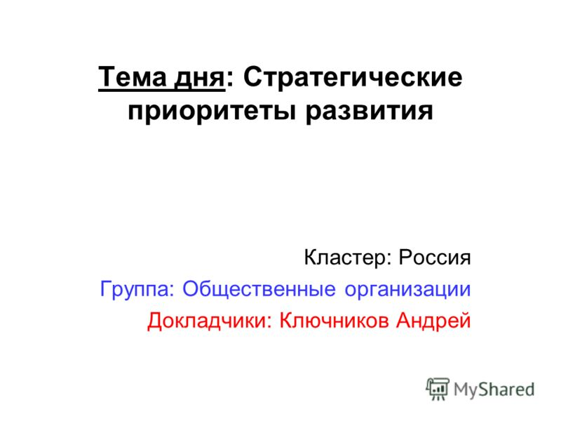 Тема дня: Стратегические приоритеты развития Кластер: Россия Группа: Общественные организации Докладчики: Ключников Андрей
