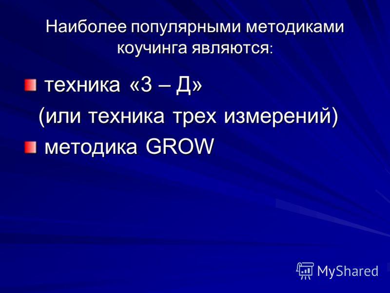 Наиболее популярными методиками коучинга являются : техника «3 – Д» техника «3 – Д» (или техника трех измерений) методика GROW методика GROW