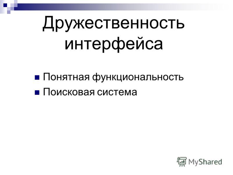 Дружественность интерфейса Понятная функциональность Поисковая система