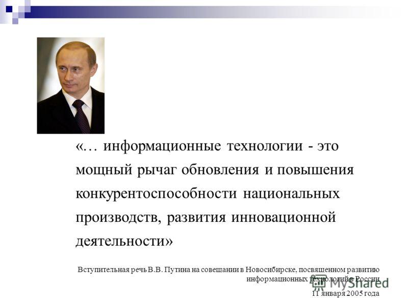 «… информационные технологии - это мощный рычаг обновления и повышения конкурентоспособности национальных производств, развития инновационной деятельности» Вступительная речь В.В. Путина на совещании в Новосибирске, посвященном развитию информационны