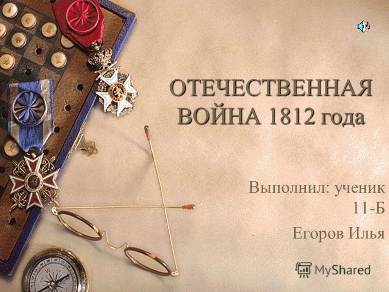 ОТЕЧЕСТВЕННАЯ ВОЙНА 1812 года Выполнил: ученик 11-Б Егоров Илья