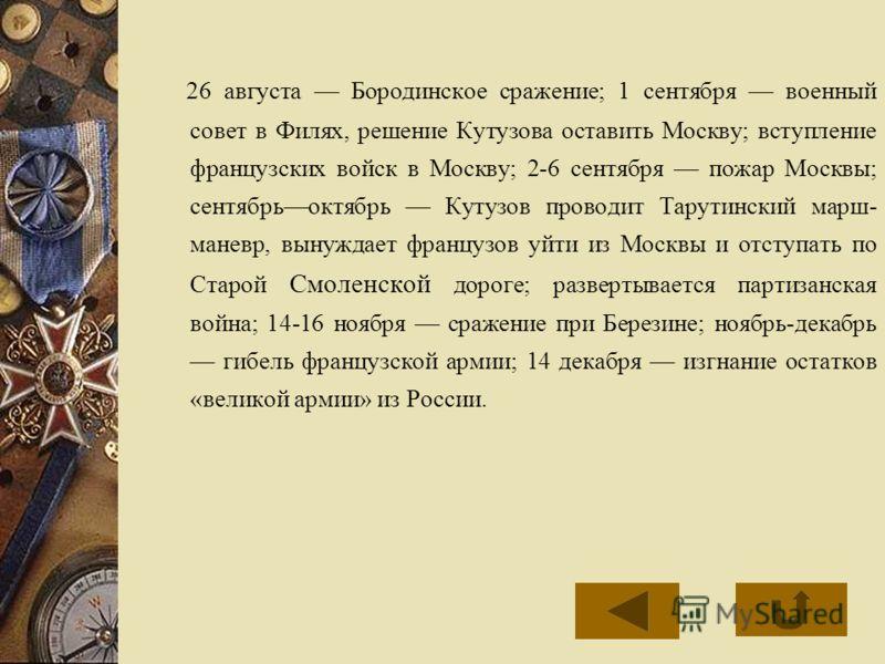 26 августа Бородинское сражение; 1 сентября военный совет в Филях, решение Кутузова оставить Москву; вступление французских войск в Москву; 2-6 сентября пожар Москвы; сентябрьоктябрь Кутузов проводит Тарутинский марш- маневр, вынуждает французов уйти