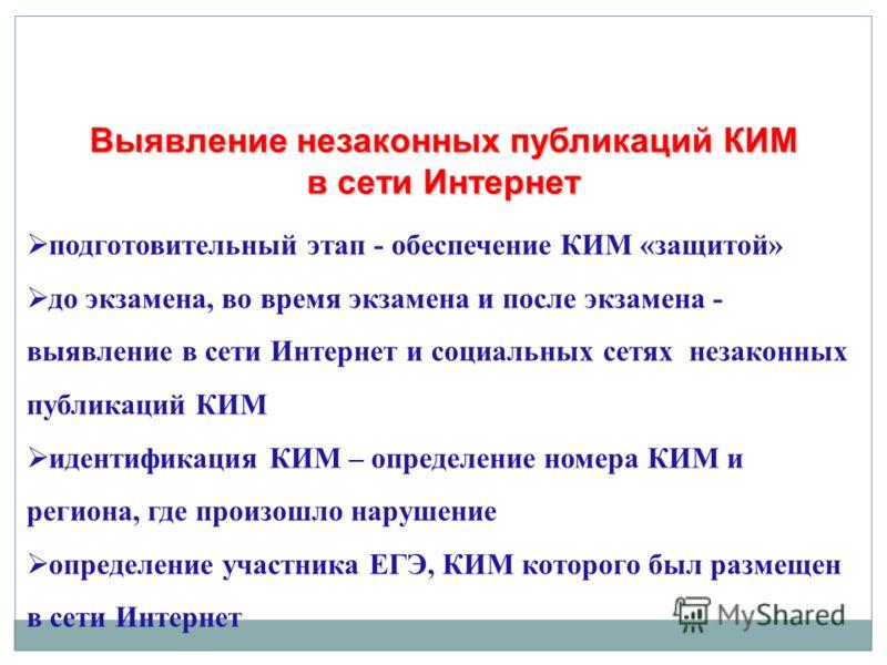 подготовительный этап - обеспечение КИМ «защитой» до экзамена, во время экзамена и после экзамена - выявление в сети Интернет и социальных сетях незаконных публикаций КИМ идентификация КИМ – определение номера КИМ и региона, где произошло нарушение о