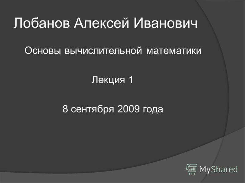 Лобанов Алексей Иванович Основы вычислительной математики Лекция 1 8 сентября 2009 года