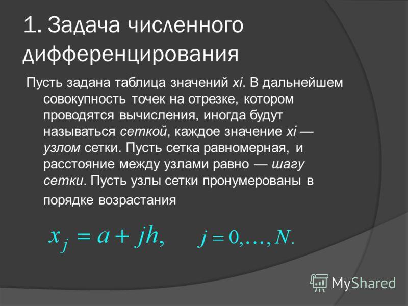 1. Задача численного дифференцирования Пусть задана таблица значений xi. В дальнейшем совокупность точек на отрезке, котором проводятся вычисления, иногда будут называться сеткой, каждое значение xi узлом сетки. Пусть сетка равномерная, и расстояние
