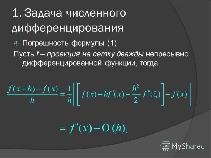 1. Задача численного дифференцирования Погрешность формулы (1) Пусть f – проекция на сетку дважды непрерывно дифференцированной функции, тогда