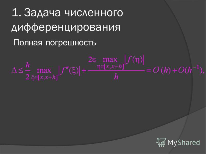 1. Задача численного дифференцирования Полная погрешность