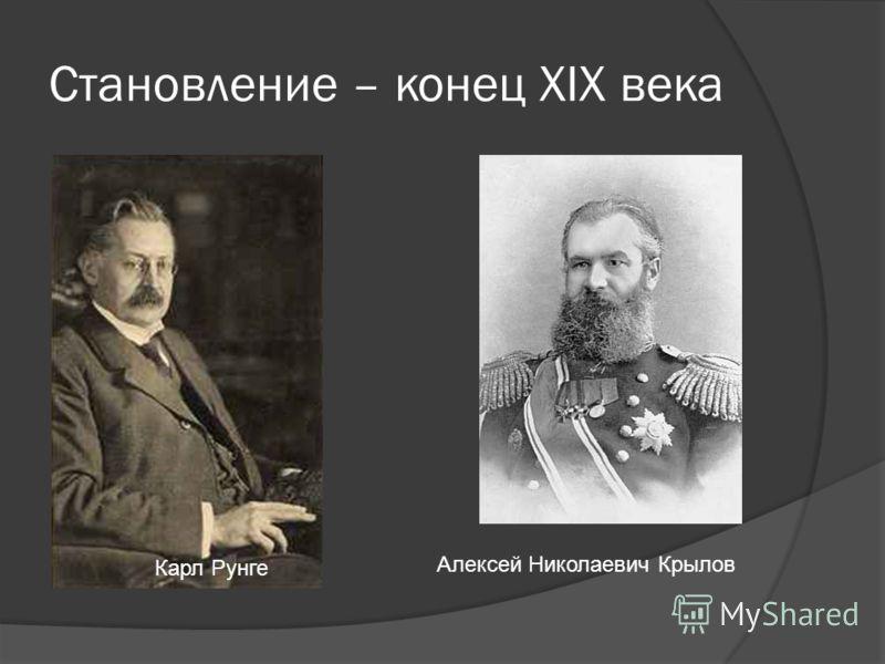 Становление – конец XIX века Карл Рунге Алексей Николаевич Крылов