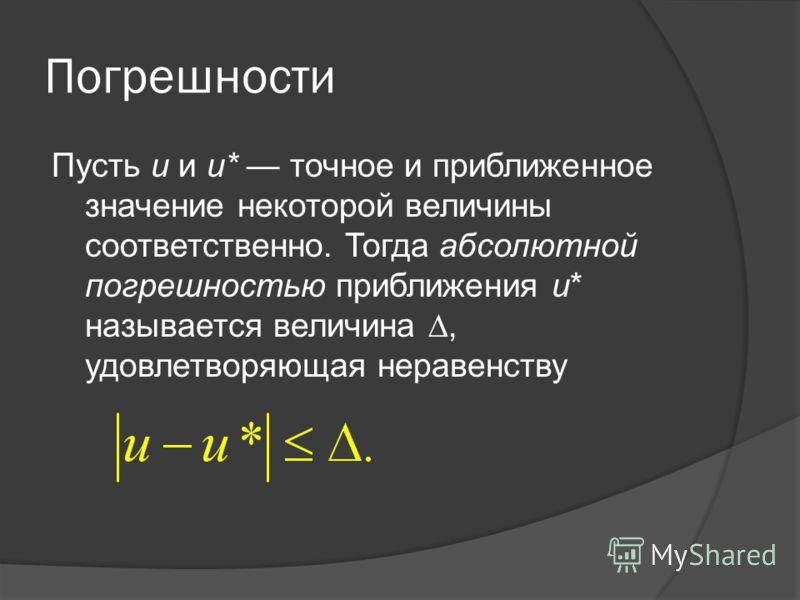 Погрешности Пусть u и u* точное и приближенное значение некоторой величины соответственно. Тогда абсолютной погрешностью приближения u* называется величина, удовлетворяющая неравенству